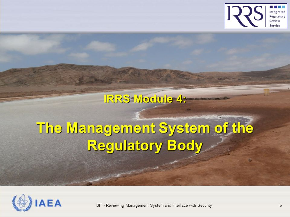 IAEA IRRS Module 4: The Management System of the Regulatory Body IRRS Module 4: The Management System of the Regulatory Body BIT - Reviewing Management System and Interface with Security6