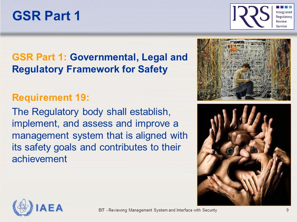IAEA GSR Part 1 GSR Part 1: Governmental, Legal and Regulatory Framework for Safety Requirement 19: The Regulatory body shall establish, implement, and assess and improve a management system that is aligned with its safety goals and contributes to their achievement BIT - Reviewing Management System and Interface with Security9