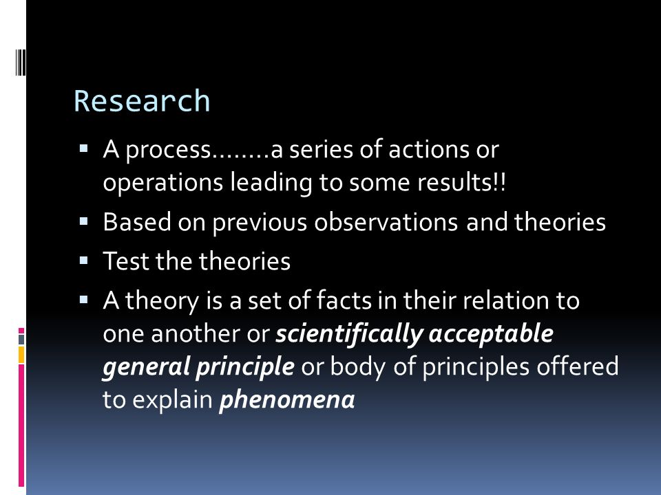 Research  A process……..a series of actions or operations leading to some results!.