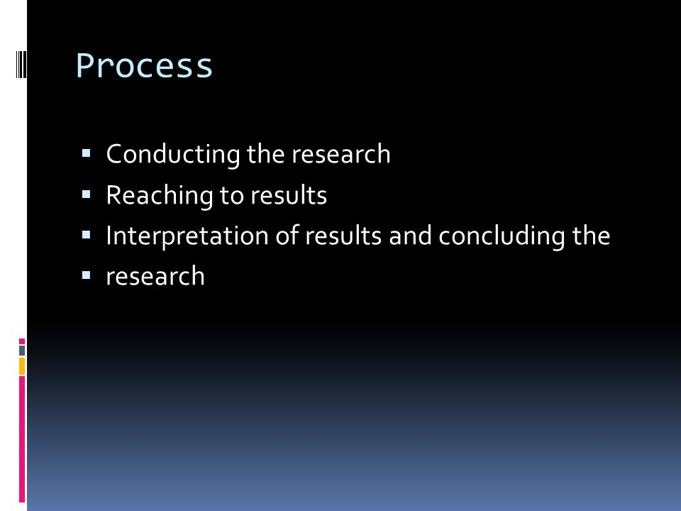 Process  Conducting the research  Reaching to results  Interpretation of results and concluding the  research