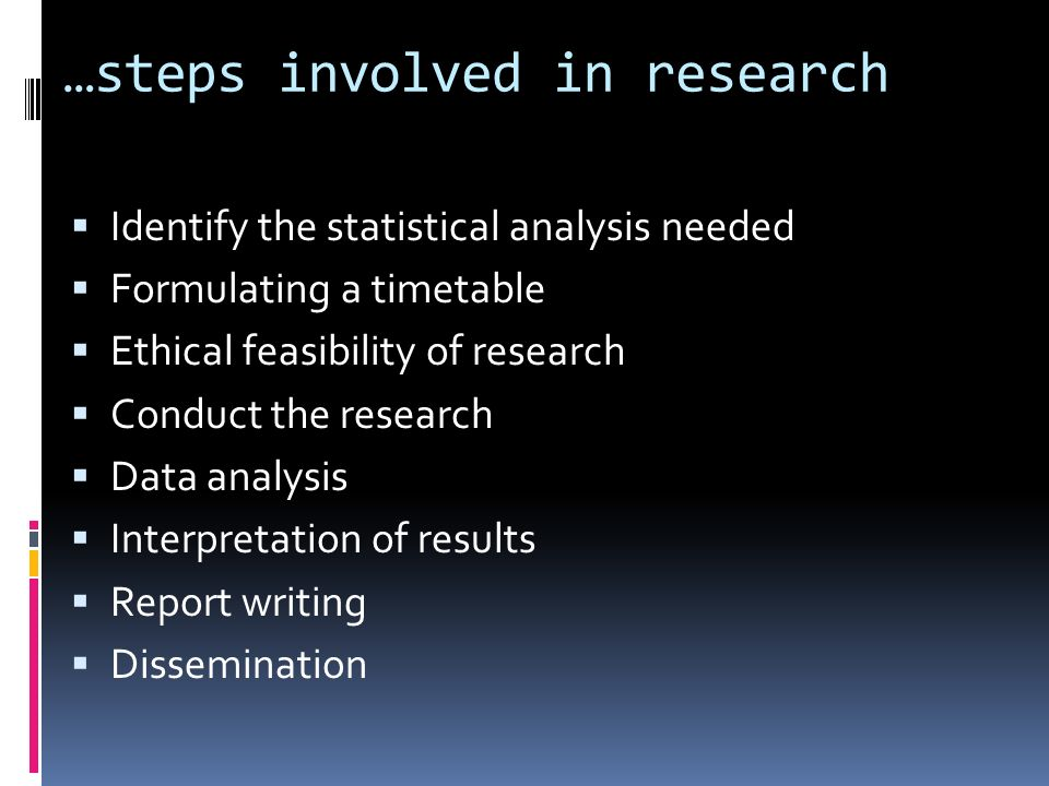 …steps involved in research  Identify the statistical analysis needed  Formulating a timetable  Ethical feasibility of research  Conduct the research  Data analysis  Interpretation of results  Report writing  Dissemination