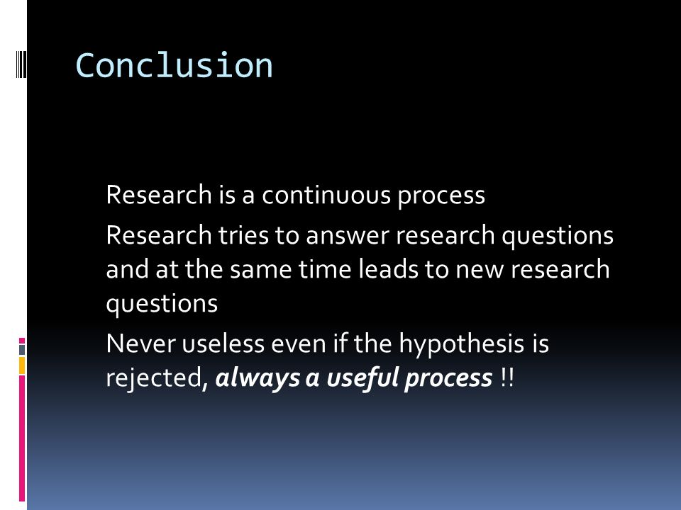 Conclusion Research is a continuous process Research tries to answer research questions and at the same time leads to new research questions Never useless even if the hypothesis is rejected, always a useful process !!