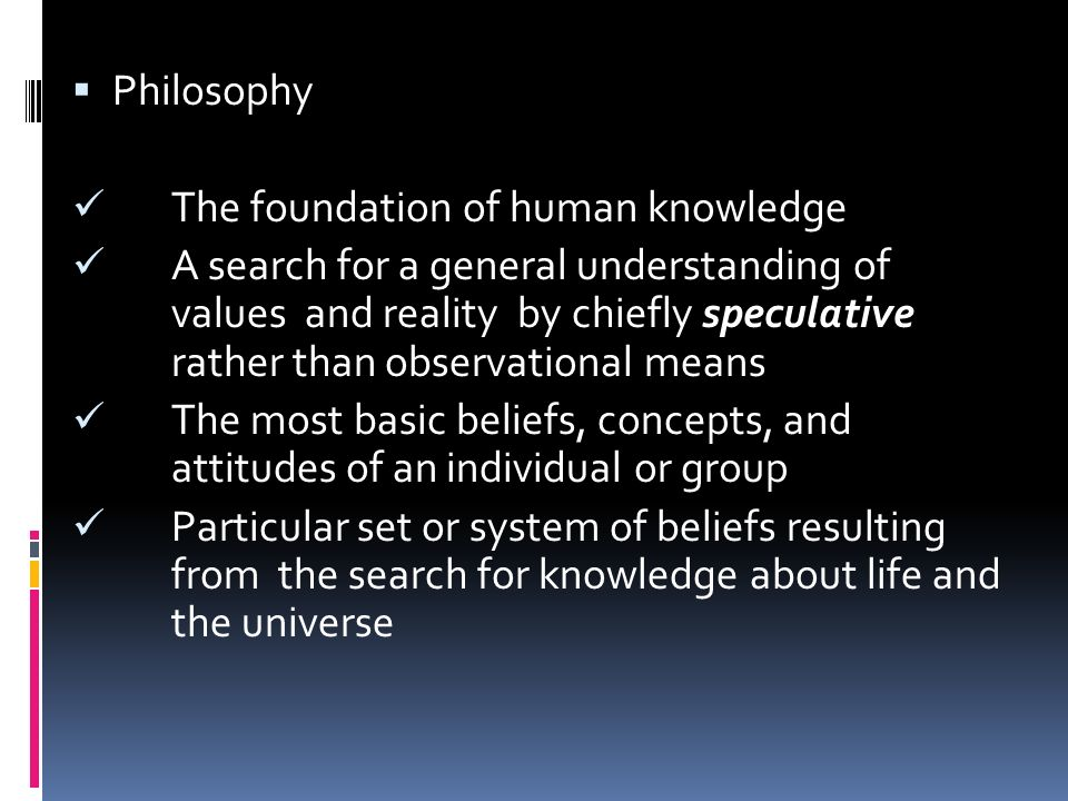  Philosophy The foundation of human knowledge A search for a general understanding of values and reality by chiefly speculative rather thanobservational means The most basic beliefs, concepts, and attitudes of an individual or group Particular set or system of beliefs resulting from the search for knowledge about life and the universe