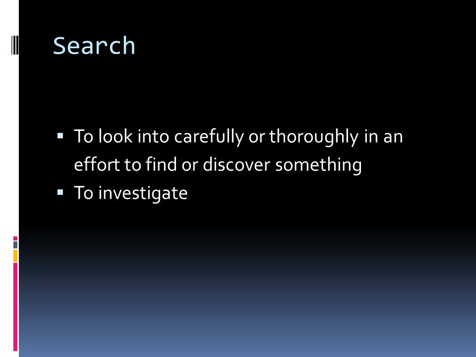 Search  To look into carefully or thoroughly in an effort to find or discover something  To investigate