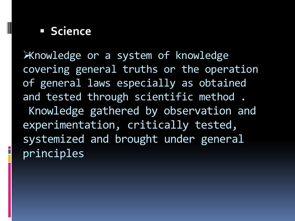  Knowledge or a system of knowledge covering general truths or the operation of general laws especially as obtained and tested through scientific method.