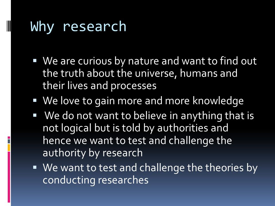Why research  We are curious by nature and want to find out the truth about the universe, humans and their lives and processes  We love to gain more and more knowledge  We do not want to believe in anything that is not logical but is told by authorities and hence we want to test and challenge the authority by research  We want to test and challenge the theories by conducting researches