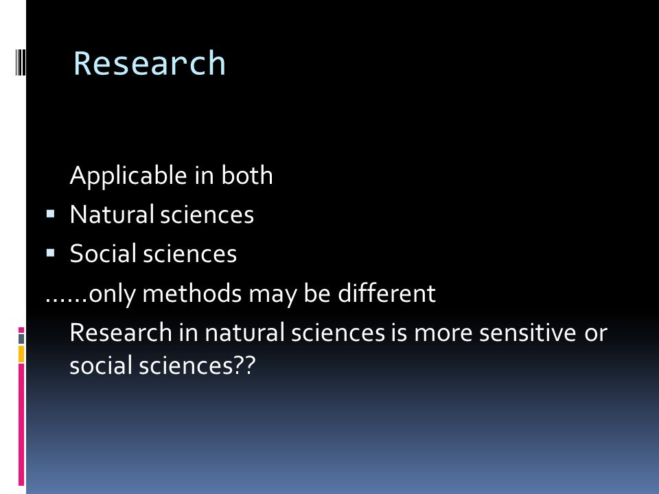 Research Applicable in both  Natural sciences  Social sciences ……only methods may be different Research in natural sciences is more sensitive or social sciences