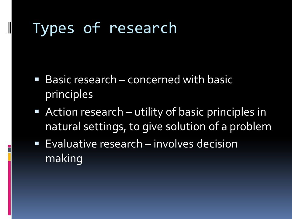 Types of research  Basic research – concerned with basic principles  Action research – utility of basic principles in natural settings, to give solution of a problem  Evaluative research – involves decision making