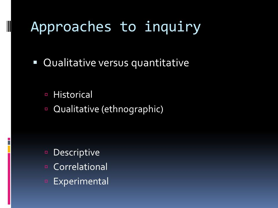 Approaches to inquiry  Qualitative versus quantitative  Historical  Qualitative (ethnographic)  Descriptive  Correlational  Experimental