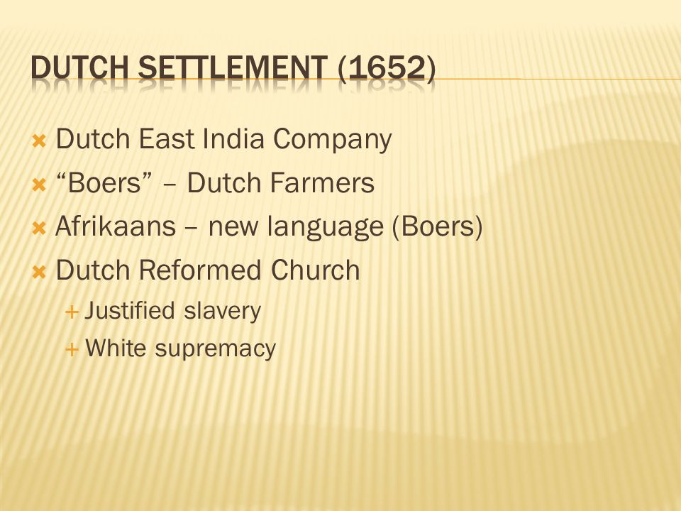  Dutch East India Company  Boers – Dutch Farmers  Afrikaans – new language (Boers)  Dutch Reformed Church  Justified slavery  White supremacy