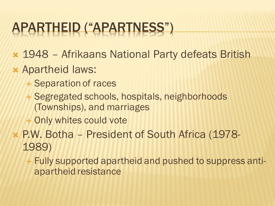  1948 – Afrikaans National Party defeats British  Apartheid laws:  Separation of races  Segregated schools, hospitals, neighborhoods (Townships), and marriages  Only whites could vote  P.W.