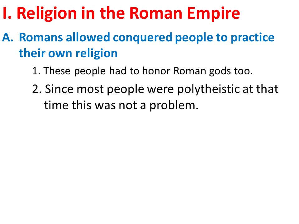 I. Religion in the Roman Empire A.Romans allowed conquered people to practice their own religion 1.