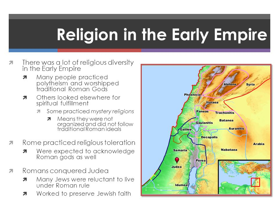 Religion in the Early Empire  There was a lot of religious diversity in the Early Empire  Many people practiced polytheism and worshipped traditional Roman Gods  Others looked elsewhere for spiritual fulfillment  Some practiced mystery religions  Means they were not organized and did not follow traditional Roman ideals  Rome practiced religious toleration  Were expected to acknowledge Roman gods as well  Romans conquered Judea  Many Jews were reluctant to live under Roman rule  Worked to preserve Jewish faith