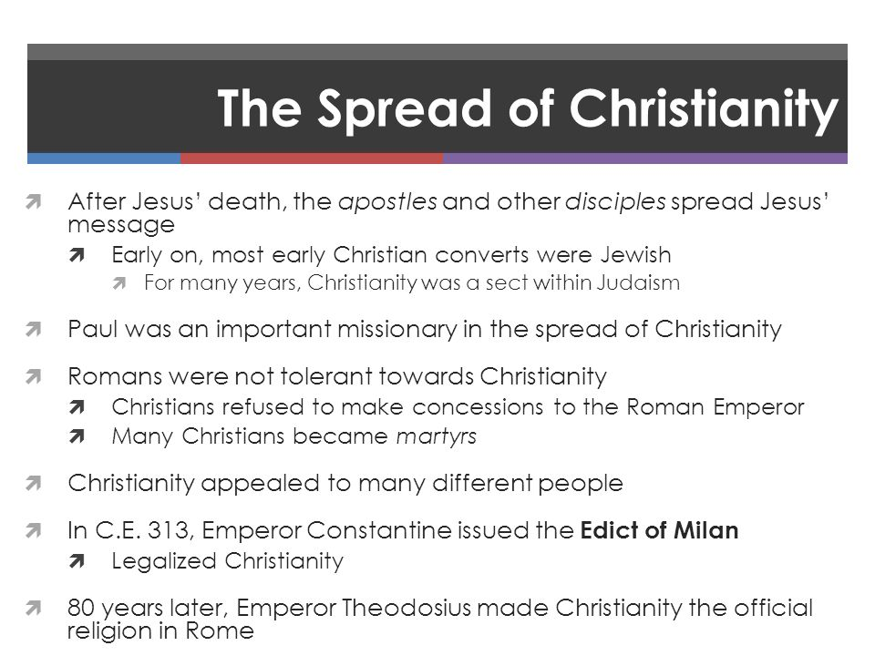 The Spread of Christianity  After Jesus' death, the apostles and other disciples spread Jesus' message  Early on, most early Christian converts were Jewish  For many years, Christianity was a sect within Judaism  Paul was an important missionary in the spread of Christianity  Romans were not tolerant towards Christianity  Christians refused to make concessions to the Roman Emperor  Many Christians became martyrs  Christianity appealed to many different people  In C.E.