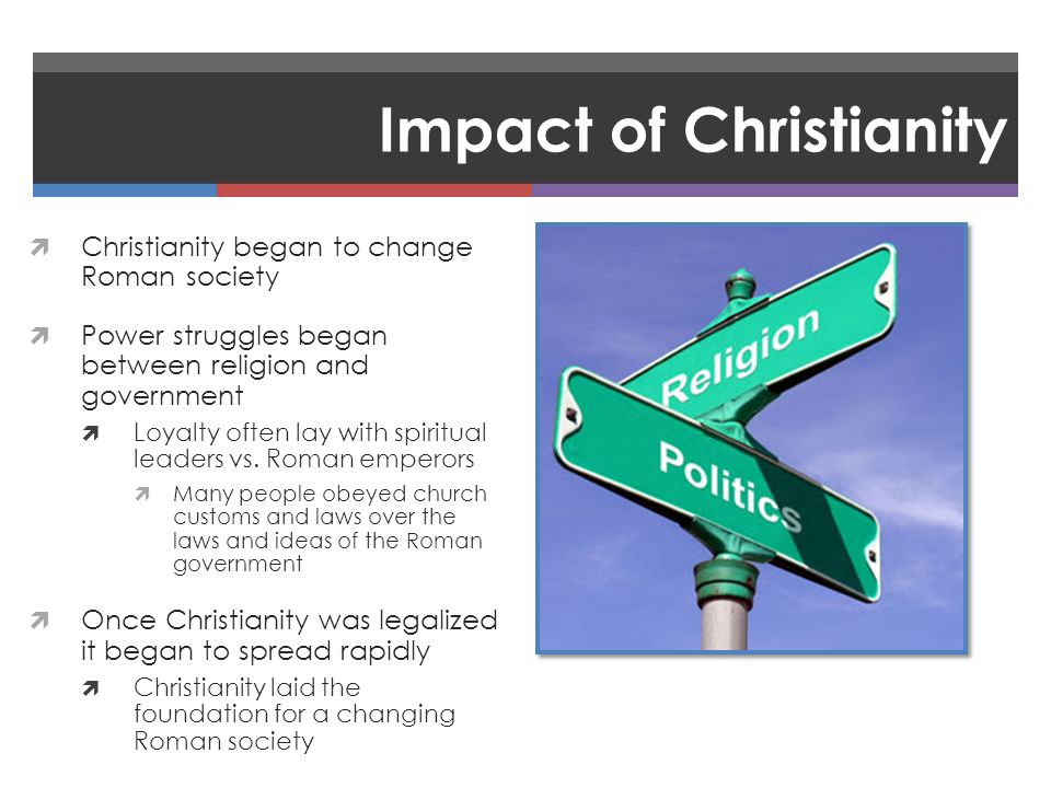 Impact of Christianity  Christianity began to change Roman society  Power struggles began between religion and government  Loyalty often lay with spiritual leaders vs.