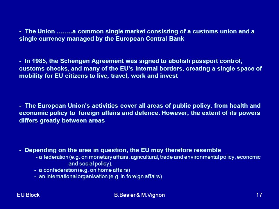EU BlockB.Besler & M.Vignon17 - The Union ……..a common single market consisting of a customs union and a single currency managed by the European Central Bank - In 1985, the Schengen Agreement was signed to abolish passport control, customs checks, and many of the EU s internal borders, creating a single space of mobility for EU citizens to live, travel, work and invest - The European Union s activities cover all areas of public policy, from health and economic policy to foreign affairs and defence.