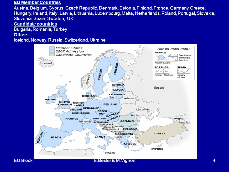 EU BlockB.Besler & M.Vignon4 EU Member Countries Austria, Belgium, Cyprus, Czech Republic, Denmark, Estonia, Finland, France, Germany Greece, Hungary, Ireland, Italy, Latvia, Lithuania, Luxembourg, Malta, Netherlands, Poland, Portugal, Slovakia, Slovenia, Spain, Sweden, UK Candidate countries Bulgaria, Romania, Turkey Others Iceland, Norway, Russia, Switzerland, Ukraine