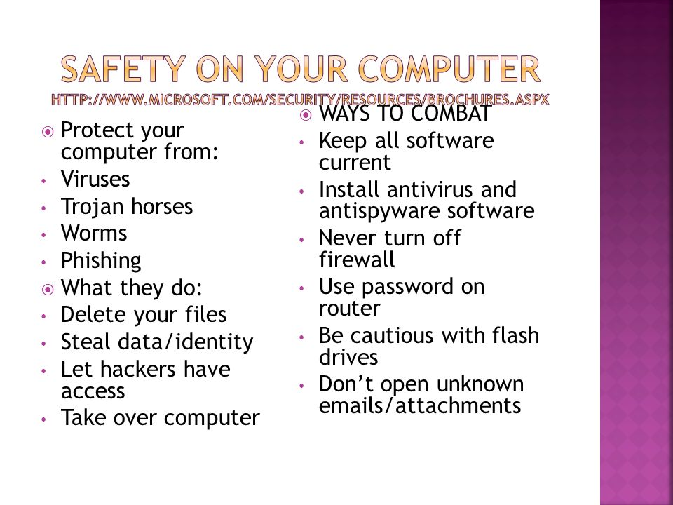  Protect your computer from: Viruses Trojan horses Worms Phishing  What they do: Delete your files Steal data/identity Let hackers have access Take over computer  WAYS TO COMBAT Keep all software current Install antivirus and antispyware software Never turn off firewall Use password on router Be cautious with flash drives Don't open unknown  s/attachments