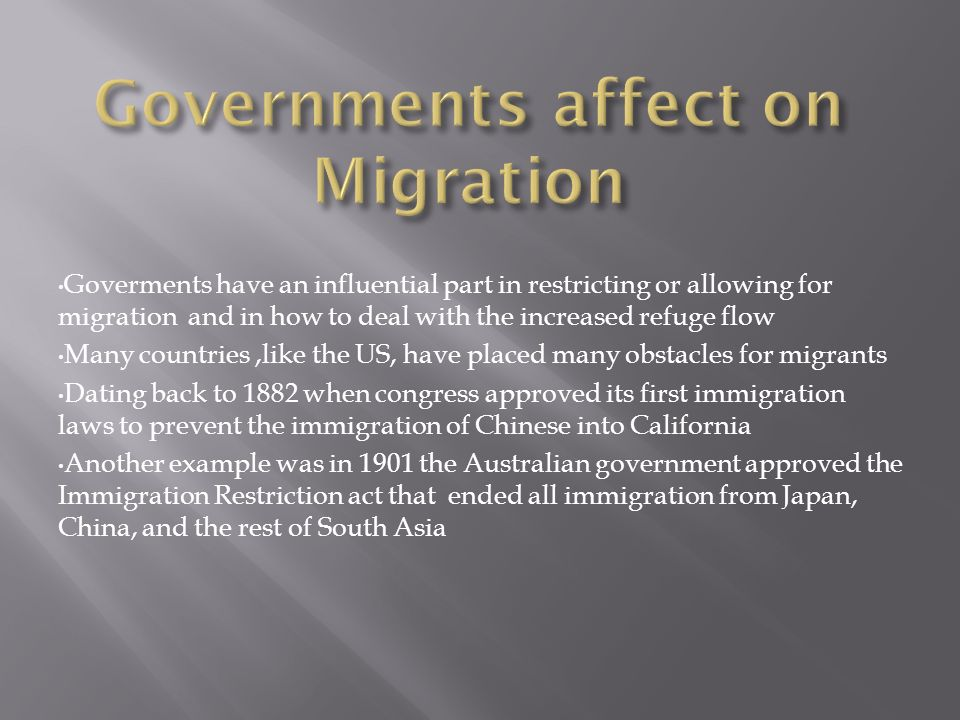 Goverments have an influential part in restricting or allowing for migration and in how to deal with the increased refuge flow Many countries,like the US, have placed many obstacles for migrants Dating back to 1882 when congress approved its first immigration laws to prevent the immigration of Chinese into California Another example was in 1901 the Australian government approved the Immigration Restriction act that ended all immigration from Japan, China, and the rest of South Asia