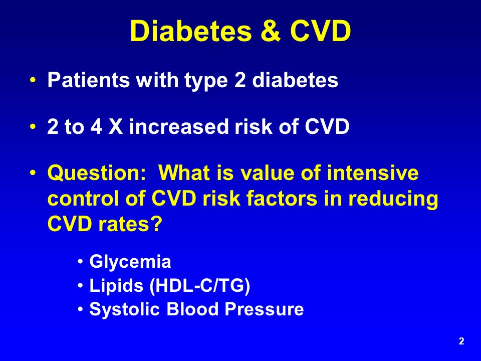 2 Diabetes & CVD Patients with type 2 diabetes 2 to 4 X increased risk of CVD Question: What is value of intensive control of CVD risk factors in reducing CVD rates.