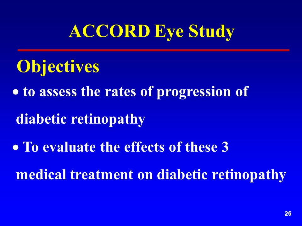 26  to assess the rates of progression of medical treatment on diabetic retinopathy  To evaluate the effects of these 3 diabetic retinopathy ACCORD Eye Study Objectives