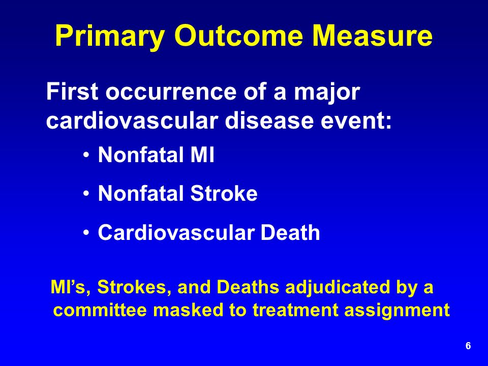 6 Primary Outcome Measure First occurrence of a major cardiovascular disease event: Nonfatal MI Nonfatal Stroke Cardiovascular Death MI's, Strokes, and Deaths adjudicated by a committee masked to treatment assignment