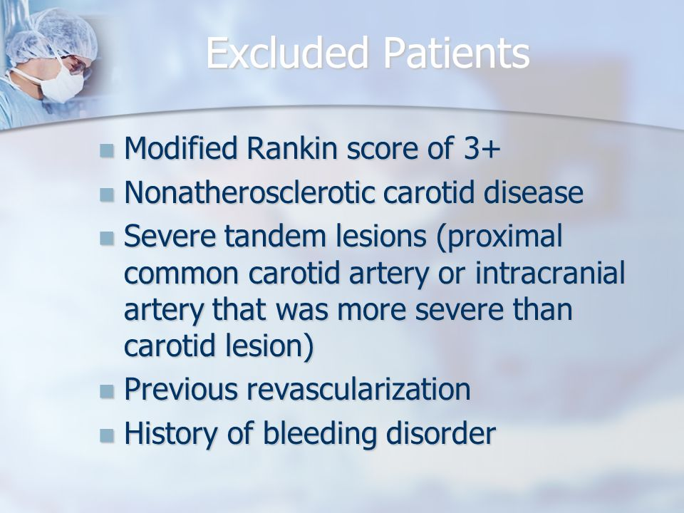 Excluded Patients Modified Rankin score of 3+ Modified Rankin score of 3+ Nonatherosclerotic carotid disease Nonatherosclerotic carotid disease Severe tandem lesions (proximal common carotid artery or intracranial artery that was more severe than carotid lesion) Severe tandem lesions (proximal common carotid artery or intracranial artery that was more severe than carotid lesion) Previous revascularization Previous revascularization History of bleeding disorder History of bleeding disorder