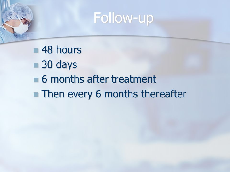Follow-up 48 hours 48 hours 30 days 30 days 6 months after treatment 6 months after treatment Then every 6 months thereafter Then every 6 months thereafter