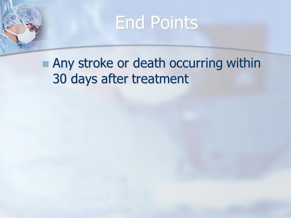 End Points Any stroke or death occurring within 30 days after treatment Any stroke or death occurring within 30 days after treatment