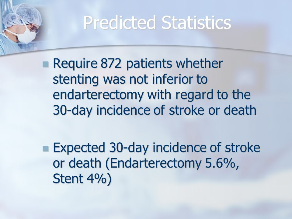 Predicted Statistics Require 872 patients whether stenting was not inferior to endarterectomy with regard to the 30-day incidence of stroke or death Require 872 patients whether stenting was not inferior to endarterectomy with regard to the 30-day incidence of stroke or death Expected 30-day incidence of stroke or death (Endarterectomy 5.6%, Stent 4%) Expected 30-day incidence of stroke or death (Endarterectomy 5.6%, Stent 4%)