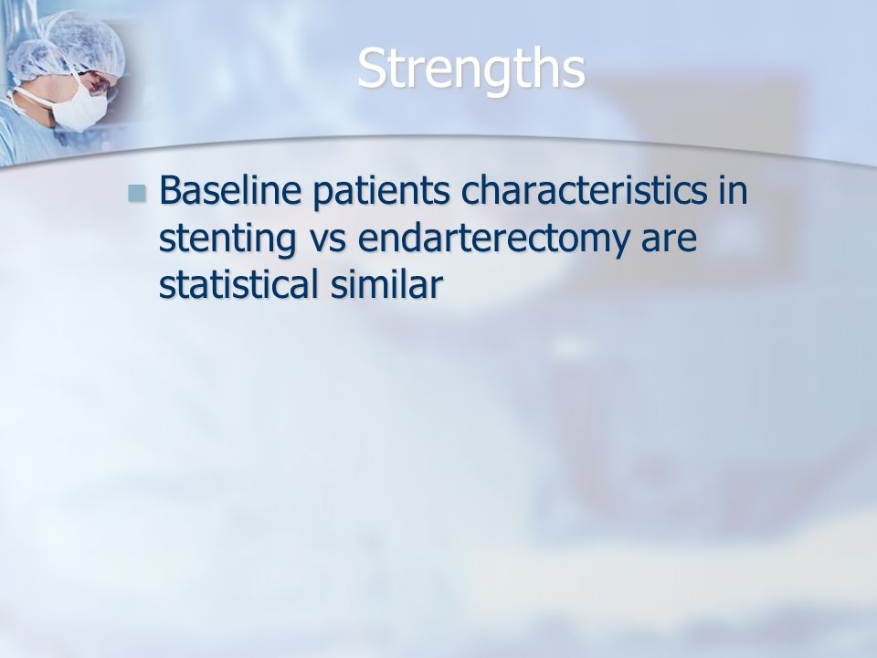 Strengths Baseline patients characteristics in stenting vs endarterectomy are statistical similar Baseline patients characteristics in stenting vs endarterectomy are statistical similar