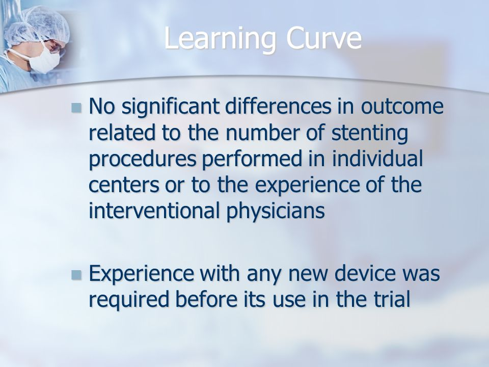 Learning Curve No significant differences in outcome related to the number of stenting procedures performed in individual centers or to the experience of the interventional physicians No significant differences in outcome related to the number of stenting procedures performed in individual centers or to the experience of the interventional physicians Experience with any new device was required before its use in the trial Experience with any new device was required before its use in the trial