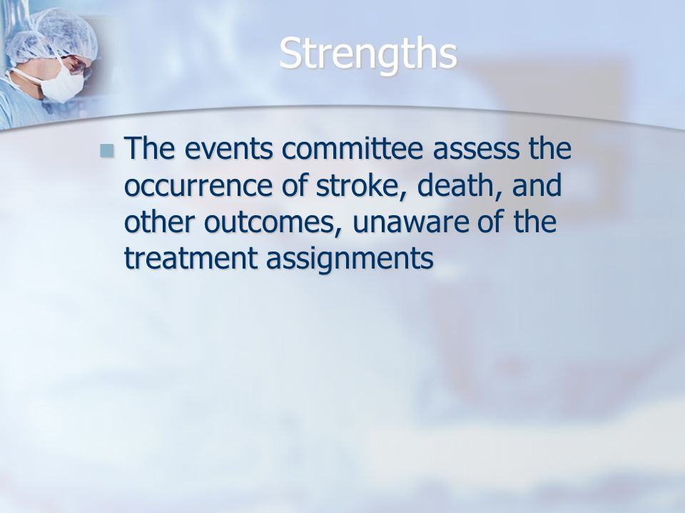 Strengths The events committee assess the occurrence of stroke, death, and other outcomes, unaware of the treatment assignments The events committee assess the occurrence of stroke, death, and other outcomes, unaware of the treatment assignments