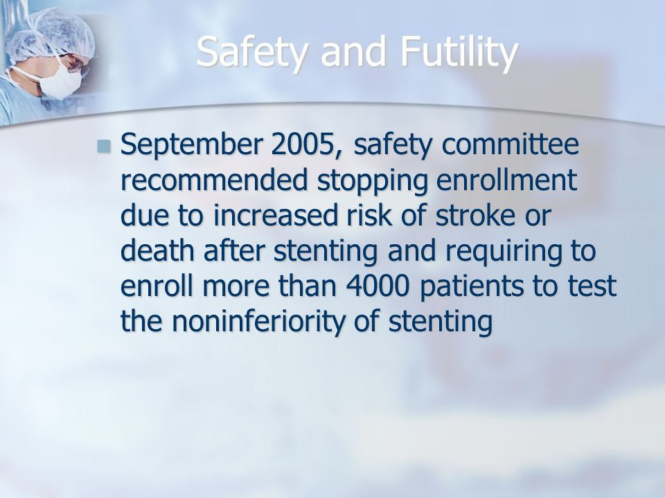 Safety and Futility September 2005, safety committee recommended stopping enrollment due to increased risk of stroke or death after stenting and requiring to enroll more than 4000 patients to test the noninferiority of stenting September 2005, safety committee recommended stopping enrollment due to increased risk of stroke or death after stenting and requiring to enroll more than 4000 patients to test the noninferiority of stenting