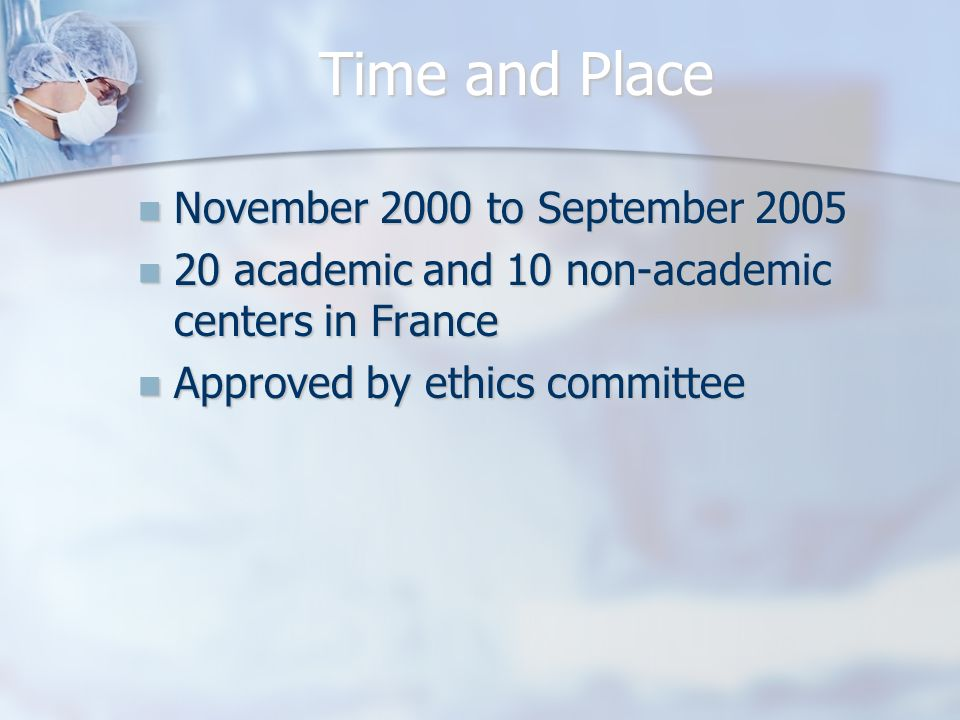 Time and Place November 2000 to September 2005 November 2000 to September academic and 10 non-academic centers in France 20 academic and 10 non-academic centers in France Approved by ethics committee Approved by ethics committee