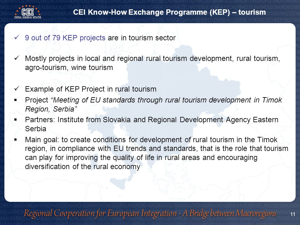 9 out of 79 KEP projects are in tourism sector Mostly projects in local and regional rural tourism development, rural tourism, agro-tourism, wine tourism Example of KEP Project in rural tourism  Project Meeting of EU standards through rural tourism development in Timok Region, Serbia  Partners: Institute from Slovakia and Regional Development Agency Eastern Serbia  Main goal: to create conditions for development of rural tourism in the Timok region, in compliance with EU trends and standards, that is the role that tourism can play for improving the quality of life in rural areas and encouraging diversification of the rural economy CEI Know-How Exchange Programme (KEP) – tourism 11