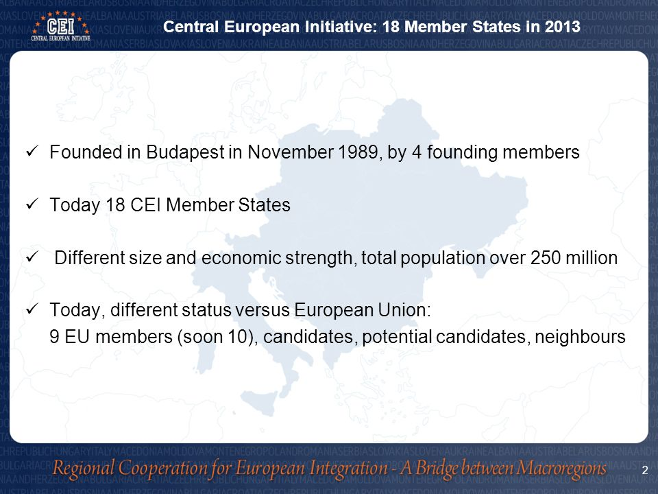 Founded in Budapest in November 1989, by 4 founding members Today 18 CEI Member States Different size and economic strength, total population over 250 million Today, different status versus European Union: 9 EU members (soon 10), candidates, potential candidates, neighbours 2 Central European Initiative: 18 Member States in 2013