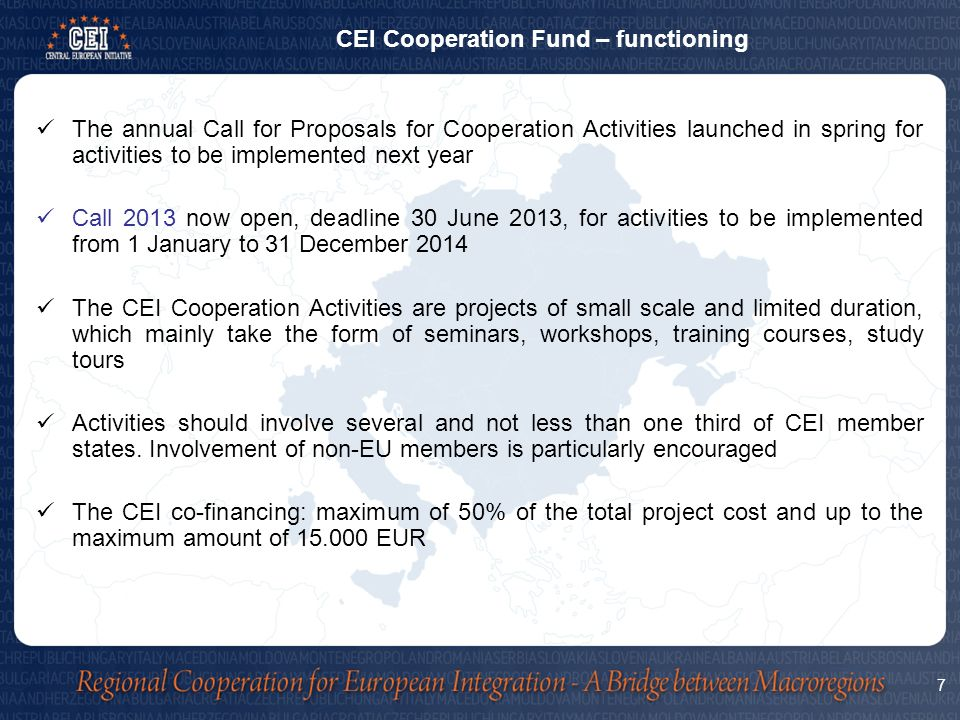 The annual Call for Proposals for Cooperation Activities launched in spring for activities to be implemented next year Call 2013 now open, deadline 30 June 2013, for activities to be implemented from 1 January to 31 December 2014 The CEI Cooperation Activities are projects of small scale and limited duration, which mainly take the form of seminars, workshops, training courses, study tours Activities should involve several and not less than one third of CEI member states.