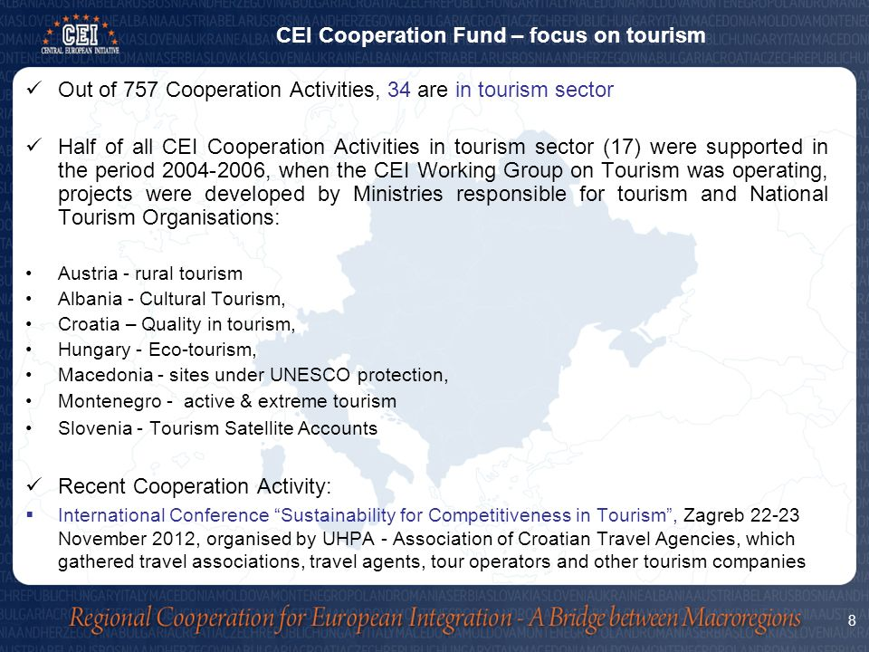 Out of 757 Cooperation Activities, 34 are in tourism sector Half of all CEI Cooperation Activities in tourism sector (17) were supported in the period , when the CEI Working Group on Tourism was operating, projects were developed by Ministries responsible for tourism and National Tourism Organisations: Austria - rural tourism Albania - Cultural Tourism, Croatia – Quality in tourism, Hungary - Eco-tourism, Macedonia - sites under UNESCO protection, Montenegro - active & extreme tourism Slovenia - Tourism Satellite Accounts Recent Cooperation Activity:  International Conference Sustainability for Competitiveness in Tourism , Zagreb November 2012, organised by UHPA - Association of Croatian Travel Agencies, which gathered travel associations, travel agents, tour operators and other tourism companies CEI Cooperation Fund – focus on tourism 8