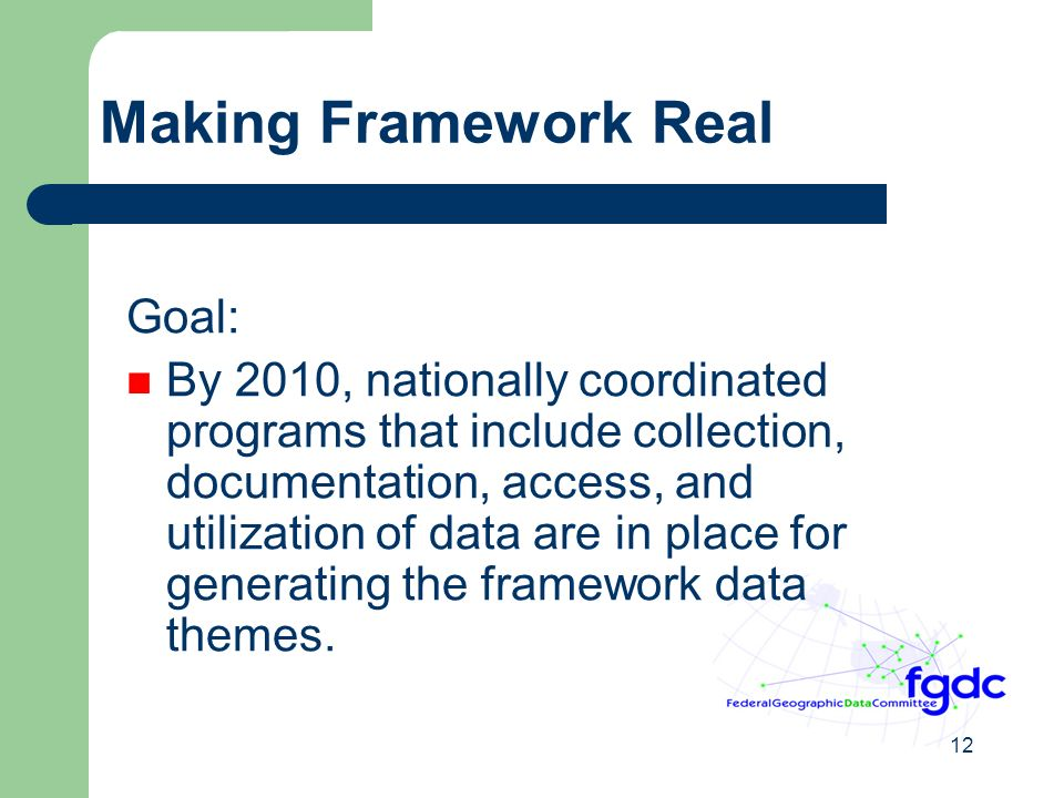 12 Making Framework Real Goal: By 2010, nationally coordinated programs that include collection, documentation, access, and utilization of data are in place for generating the framework data themes.