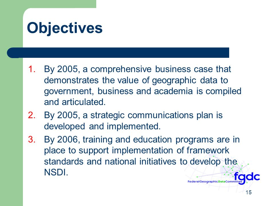 15 Objectives 1.By 2005, a comprehensive business case that demonstrates the value of geographic data to government, business and academia is compiled and articulated.
