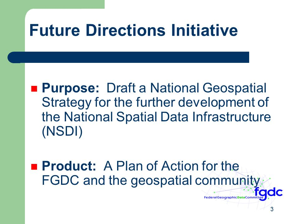 3 Future Directions Initiative Purpose: Draft a National Geospatial Strategy for the further development of the National Spatial Data Infrastructure (NSDI) Product: A Plan of Action for the FGDC and the geospatial community