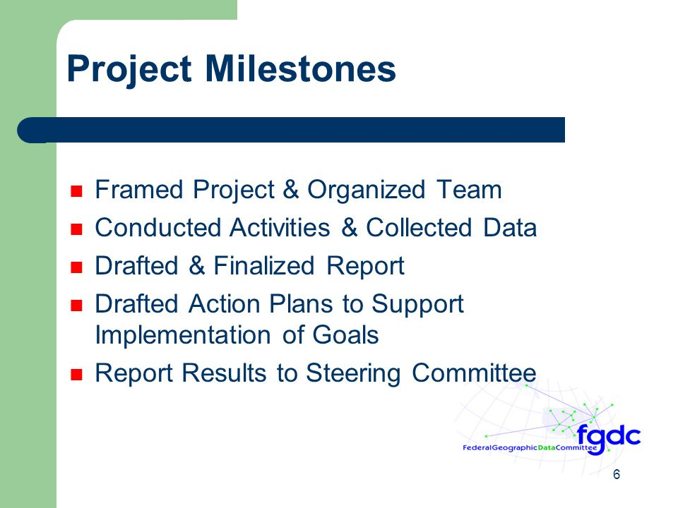 6 Project Milestones Framed Project & Organized Team Conducted Activities & Collected Data Drafted & Finalized Report Drafted Action Plans to Support Implementation of Goals Report Results to Steering Committee