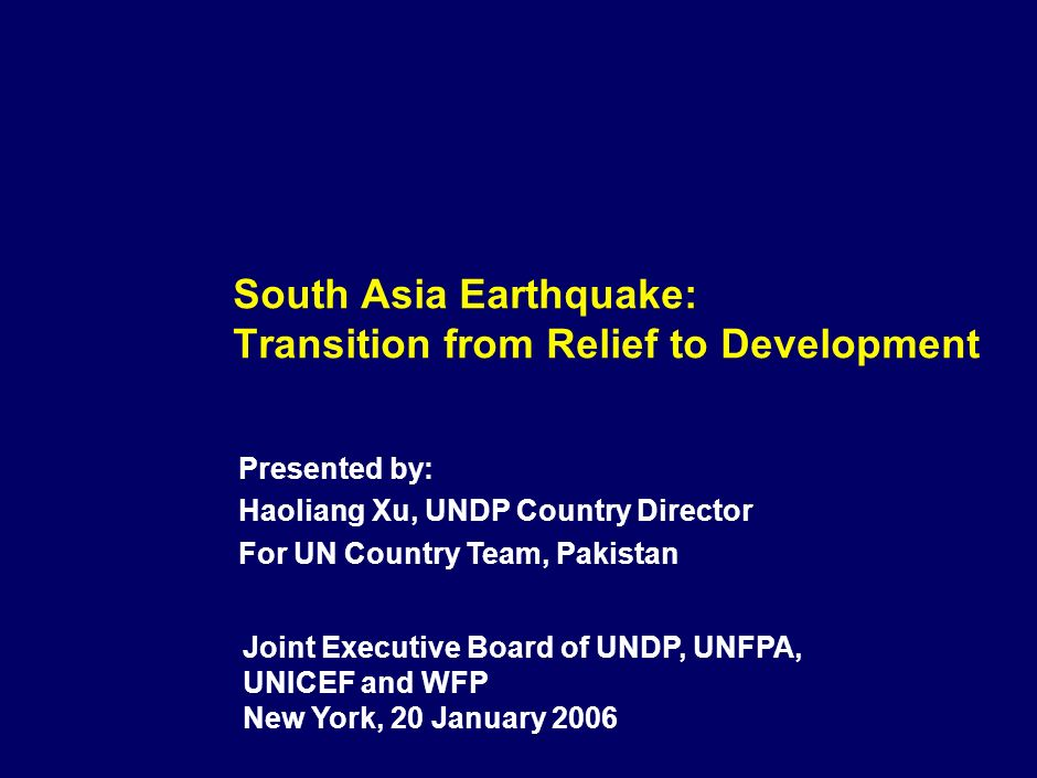 South Asia Earthquake: Transition from Relief to Development Joint Executive Board of UNDP, UNFPA, UNICEF and WFP New York, 20 January 2006 Presented by: Haoliang Xu, UNDP Country Director For UN Country Team, Pakistan