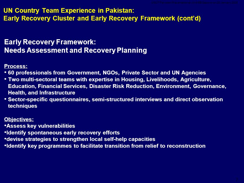 UNCT Pakistan Presentation at Joint EB Session on 20 January UN Country Team Experience in Pakistan: Early Recovery Cluster and Early Recovery Framework (cont'd) Early Recovery Framework: Needs Assessment and Recovery Planning Process: 60 professionals from Government, NGOs, Private Sector and UN Agencies Two multi-sectoral teams with expertise in Housing, Livelihoods, Agriculture, Education, Financial Services, Disaster Risk Reduction, Environment, Governance, Health, and Infrastructure Sector-specific questionnaires, semi-structured interviews and direct observation techniques Objectives: Assess key vulnerabilities Identify spontaneous early recovery efforts devise strategies to strengthen local self-help capacities Identify key programmes to facilitate transition from relief to reconstruction