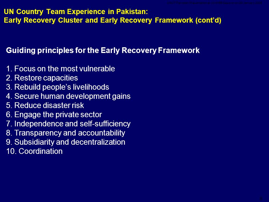 UNCT Pakistan Presentation at Joint EB Session on 20 January UN Country Team Experience in Pakistan: Early Recovery Cluster and Early Recovery Framework (cont'd) Guiding principles for the Early Recovery Framework 1.