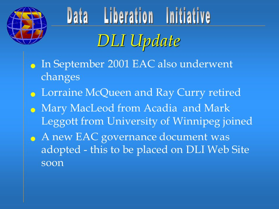 DLI Update In September 2001 EAC also underwent changes Lorraine McQueen and Ray Curry retired Mary MacLeod from Acadia and Mark Leggott from University of Winnipeg joined A new EAC governance document was adopted - this to be placed on DLI Web Site soon