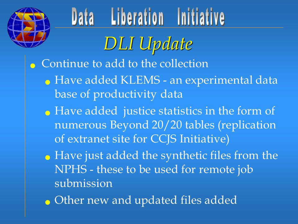 DLI Update Continue to add to the collection Have added KLEMS - an experimental data base of productivity data Have added justice statistics in the form of numerous Beyond 20/20 tables (replication of extranet site for CCJS Initiative) Have just added the synthetic files from the NPHS - these to be used for remote job submission Other new and updated files added