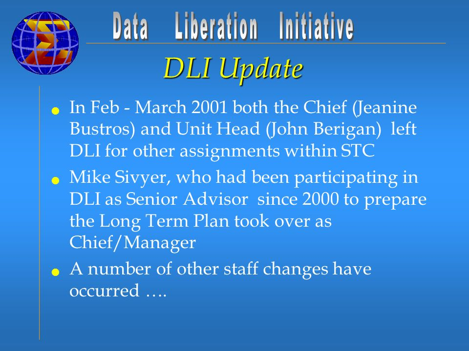 DLI Update In Feb - March 2001 both the Chief (Jeanine Bustros) and Unit Head (John Berigan) left DLI for other assignments within STC Mike Sivyer, who had been participating in DLI as Senior Advisor since 2000 to prepare the Long Term Plan took over as Chief/Manager A number of other staff changes have occurred ….