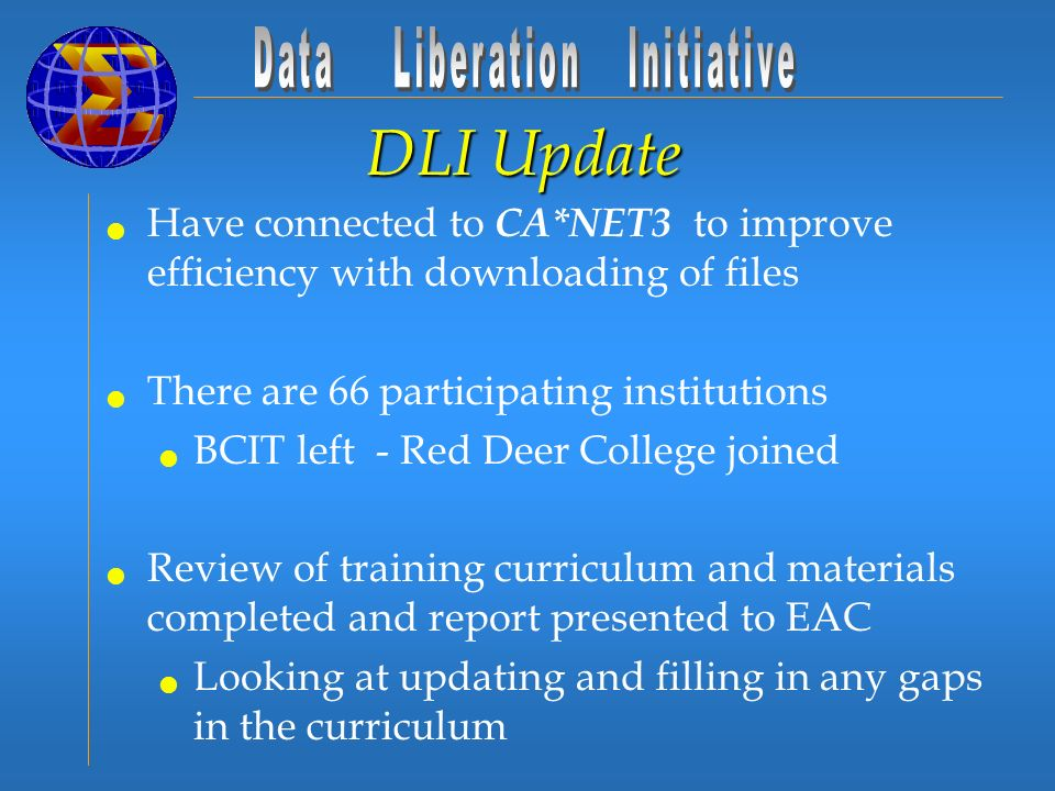 DLI Update Have connected to CA*NET3 to improve efficiency with downloading of files There are 66 participating institutions BCIT left - Red Deer College joined Review of training curriculum and materials completed and report presented to EAC Looking at updating and filling in any gaps in the curriculum